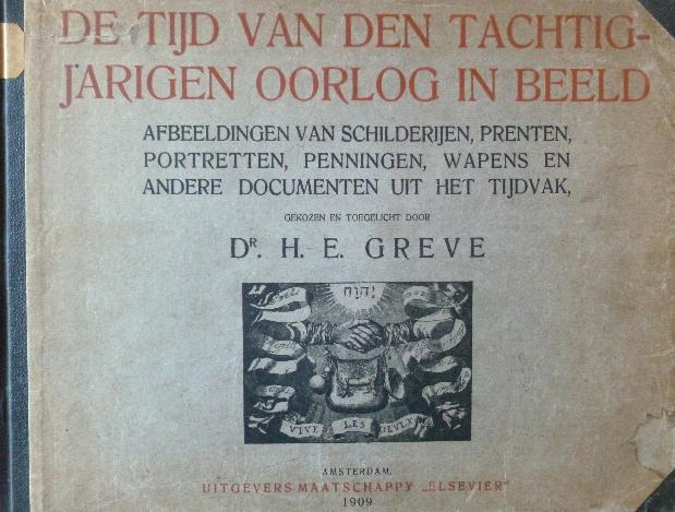 Greve, H. E. - De tijd van den Tachtigjarigen Oorlog in beeld. Afbeeldingen van schilderijen, prenten, portretten, penningen, wapens en andere documenten uit het tijdvak